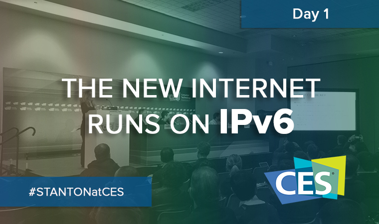 The new internet runs on IPv6. Stanton at CES 2016
